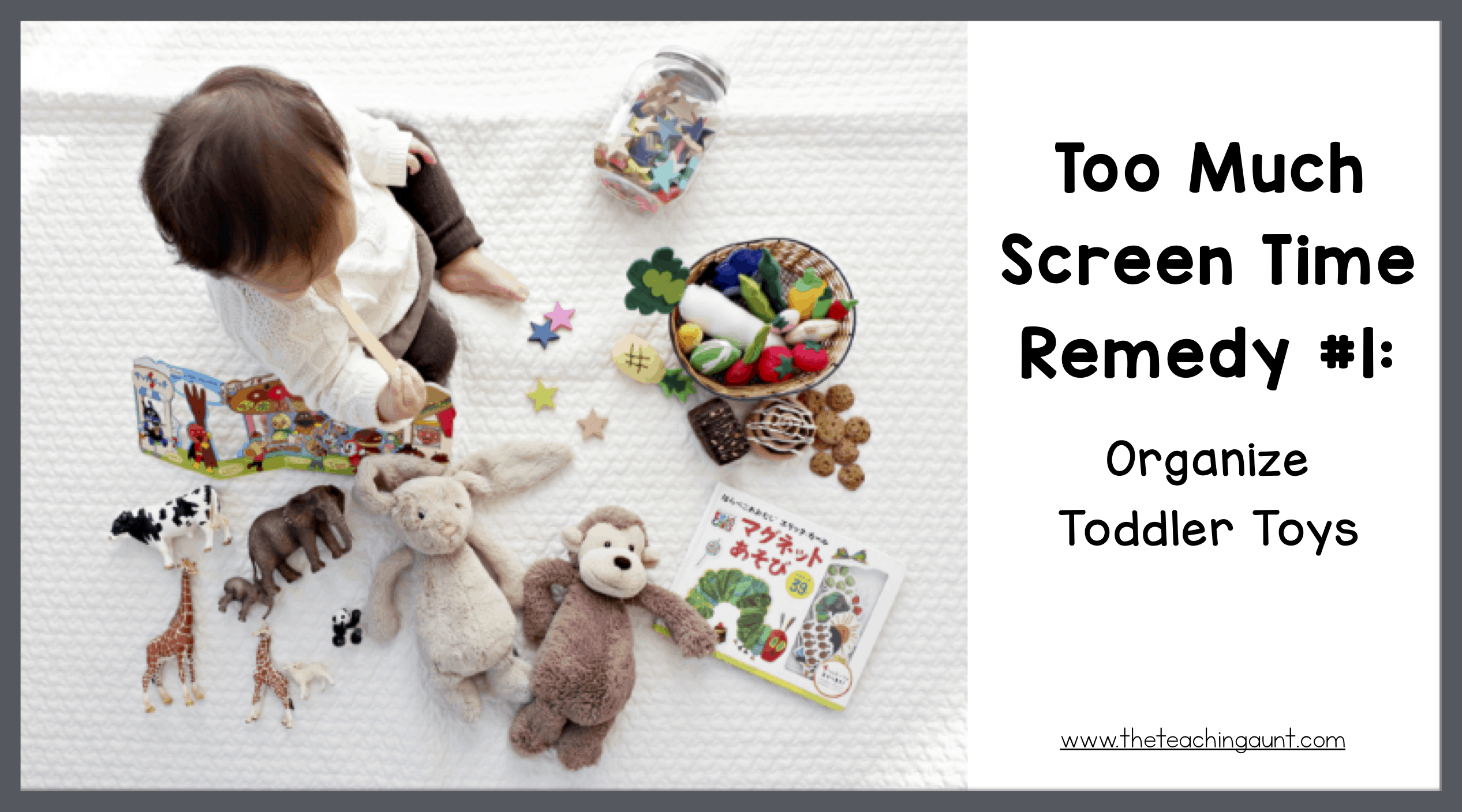 Too Much Screen Time Remedy #1 Organizing Toddler Toys